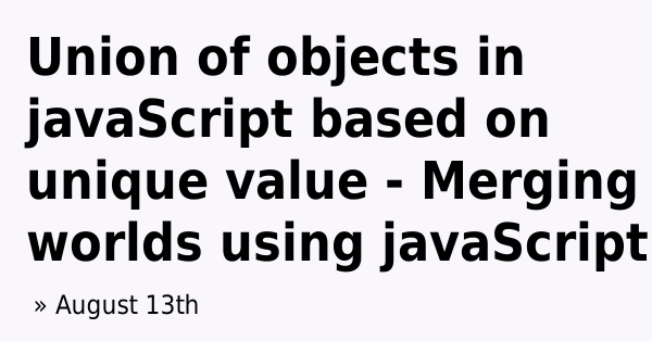 Union of objects in javaScript based on unique value - Merging worlds using  javaScript | Learn with Param